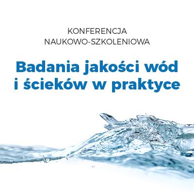 """Konferencja naukowo-szkoleniowa """"Badania jakości wód i ścieków w praktyce"""""""