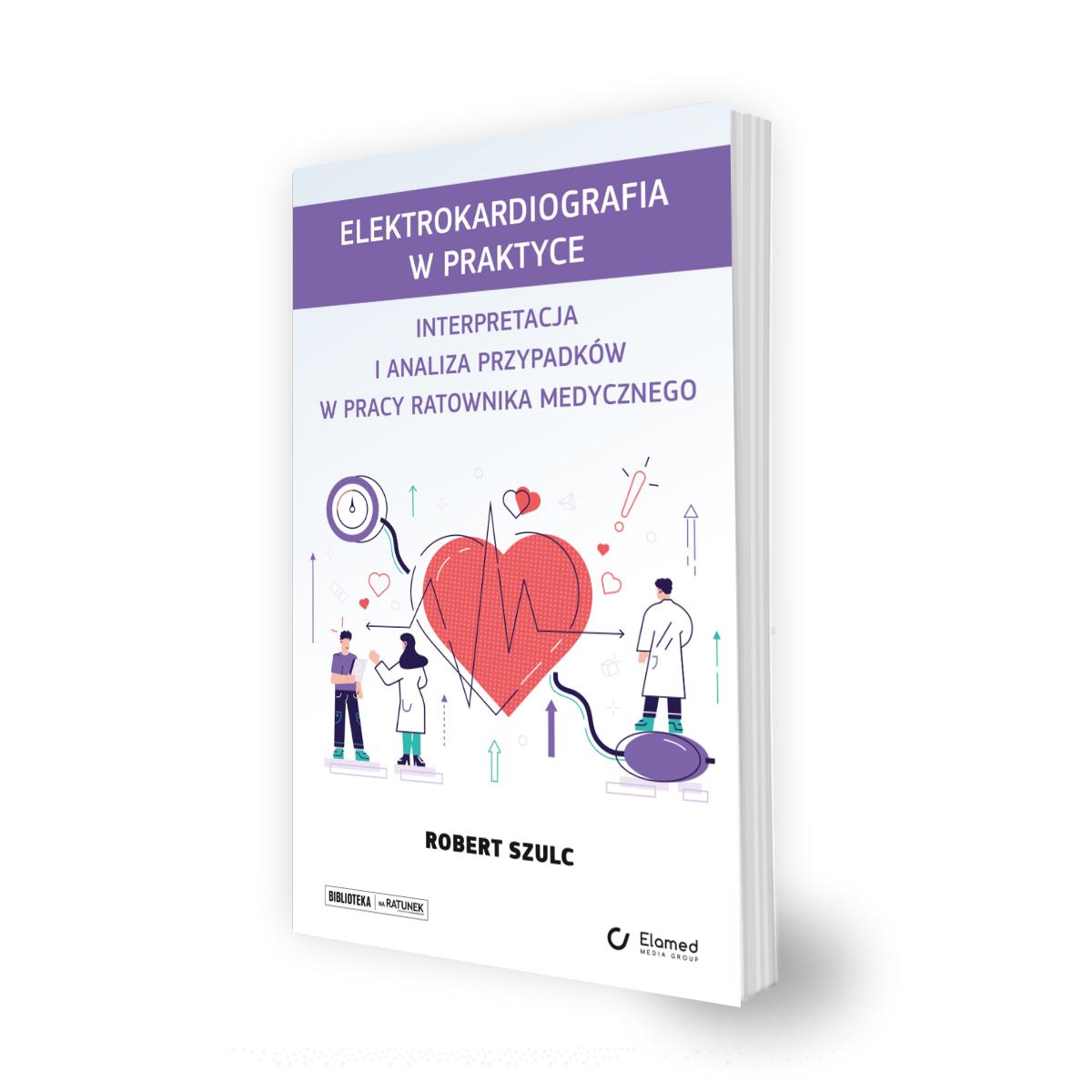 Elektrokardiografia w praktyce. Interpretacja i analiza przypadków w pracy ratownika medycznego